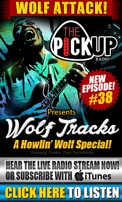 The Pickup Radio Show features the NEW episode #38 'Wolf Tracks', a  Howlin' Wolf special. Hear the live radio stream now! Now also available for download on Podcast. Listen Anytime. Rewind or fast forward at your leisure! Click here to listen now!